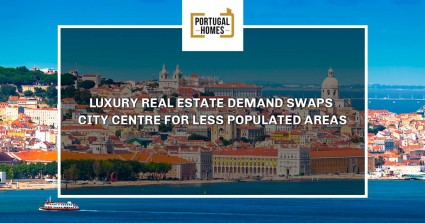 Luxury real estate demand swaps city centre for less populated areas - Portugal Home - Portugal propety experts features